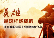 英雄是这样炼成的 《可爱的中国》创制经验分享